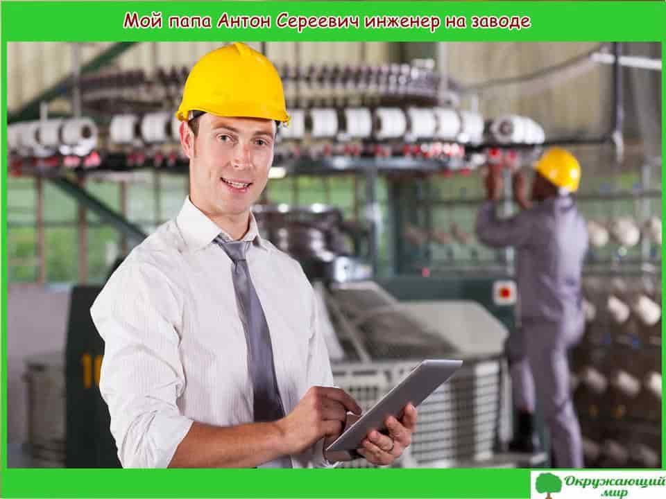 Мой папа Антон Сергеевич инженер на заводе